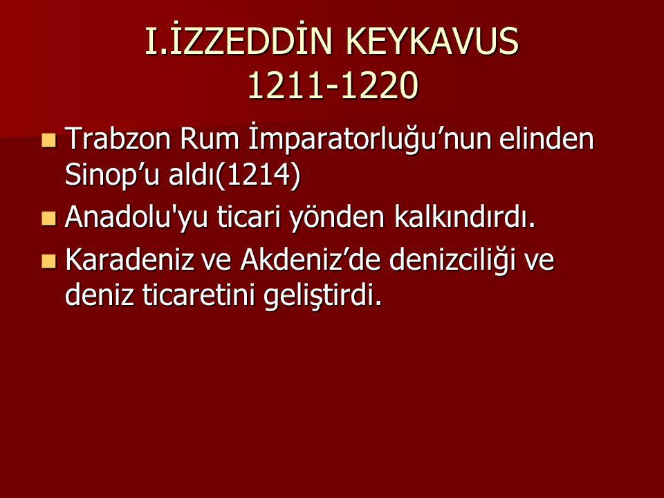 I.İZZEDDİN KEYKAVUS 1211-1220 Trabzon Rum İmparatorluğu'nun elinden Sinop'u aldı(1214) Anadolu yu ticari yönden kalkındırdı.