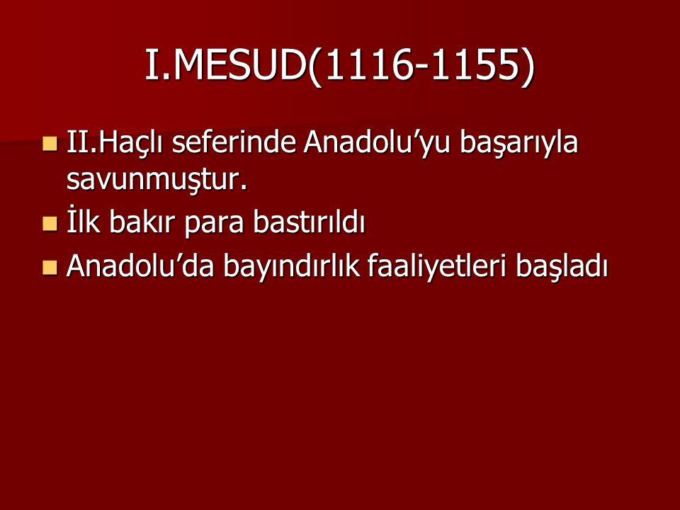 I.MESUD(1116-1155) II.Haçlı seferinde Anadolu'yu başarıyla savunmuştur. İlk bakır para bastırıldı.