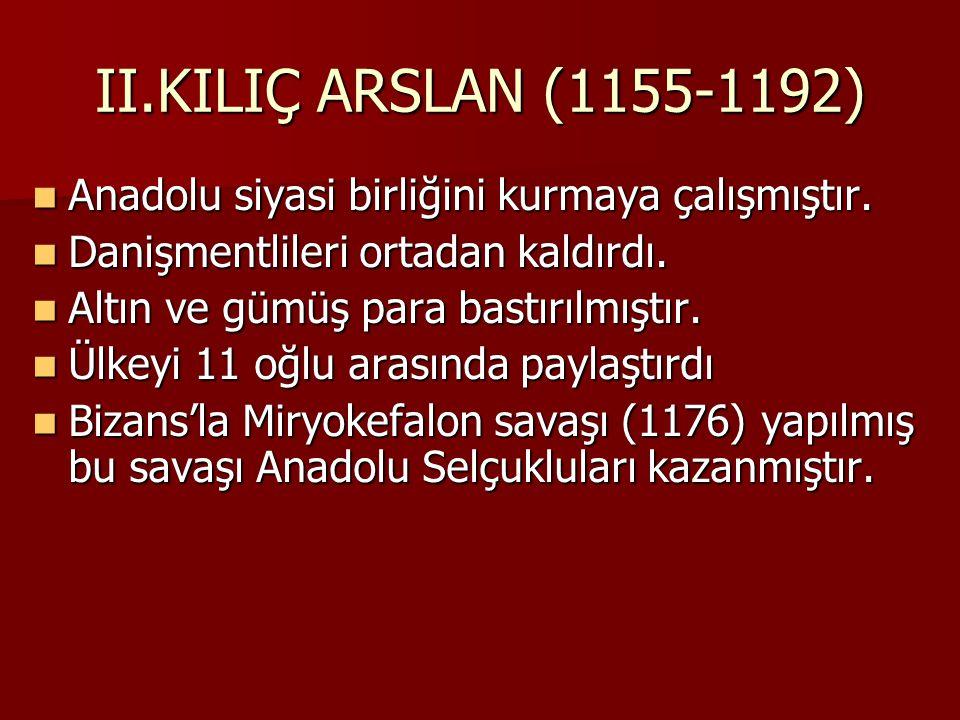 II.KILIÇ ARSLAN (1155-1192) Anadolu siyasi birliğini kurmaya çalışmıştır. Danişmentlileri ortadan kaldırdı.