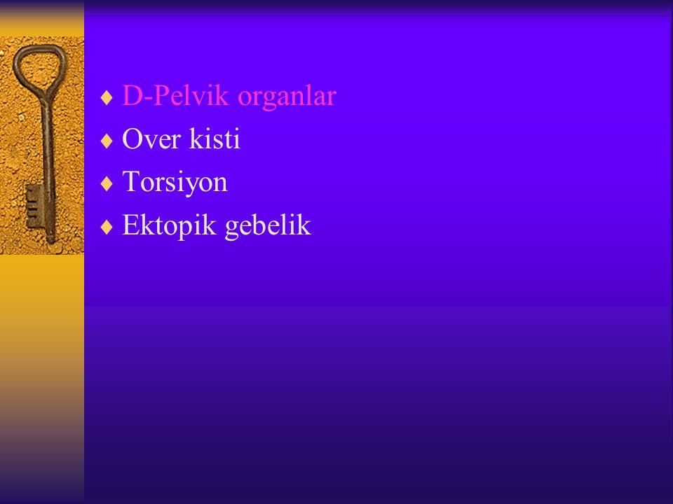 D-Pelvik organlar Over kisti Torsiyon Ektopik gebelik