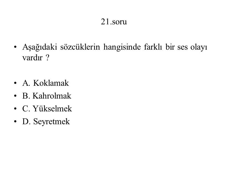21.soru Aşağıdaki sözcüklerin hangisinde farklı bir ses olayı vardır A. Koklamak. B. Kahrolmak.