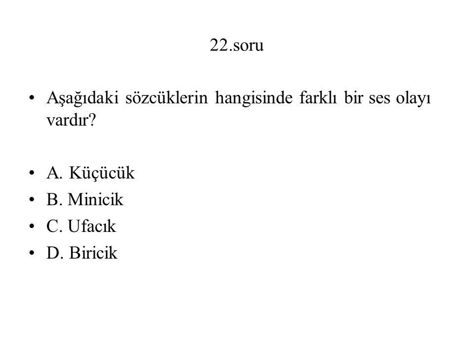 22.soru Aşağıdaki sözcüklerin hangisinde farklı bir ses olayı vardır A. Küçücük. B. Minicik. C. Ufacık.