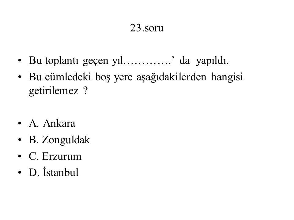 23.soru Bu toplantı geçen yıl………….' da yapıldı. Bu cümledeki boş yere aşağıdakilerden hangisi getirilemez