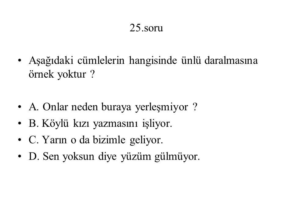 25.soru Aşağıdaki cümlelerin hangisinde ünlü daralmasına örnek yoktur A. Onlar neden buraya yerleşmiyor