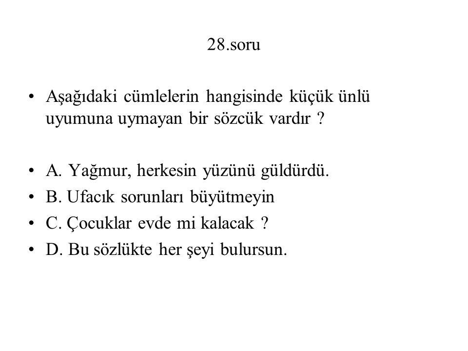 28.soru Aşağıdaki cümlelerin hangisinde küçük ünlü uyumuna uymayan bir sözcük vardır A. Yağmur, herkesin yüzünü güldürdü.