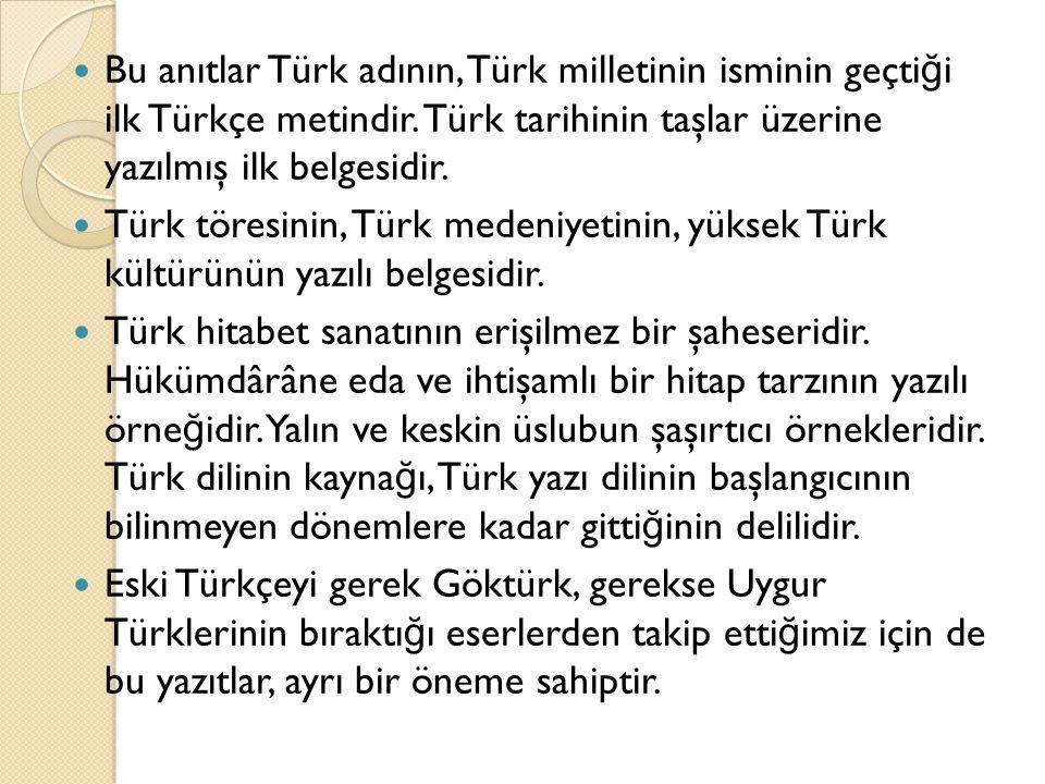 Bu anıtlar Türk adının, Türk milletinin isminin geçtiği ilk Türkçe metindir. Türk tarihinin taşlar üzerine yazılmış ilk belgesidir.