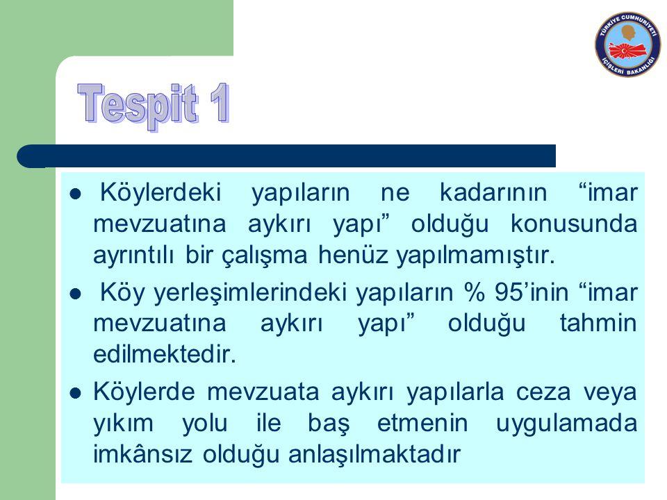 Tespit 1 Köylerdeki yapıların ne kadarının imar mevzuatına aykırı yapı olduğu konusunda ayrıntılı bir çalışma henüz yapılmamıştır.