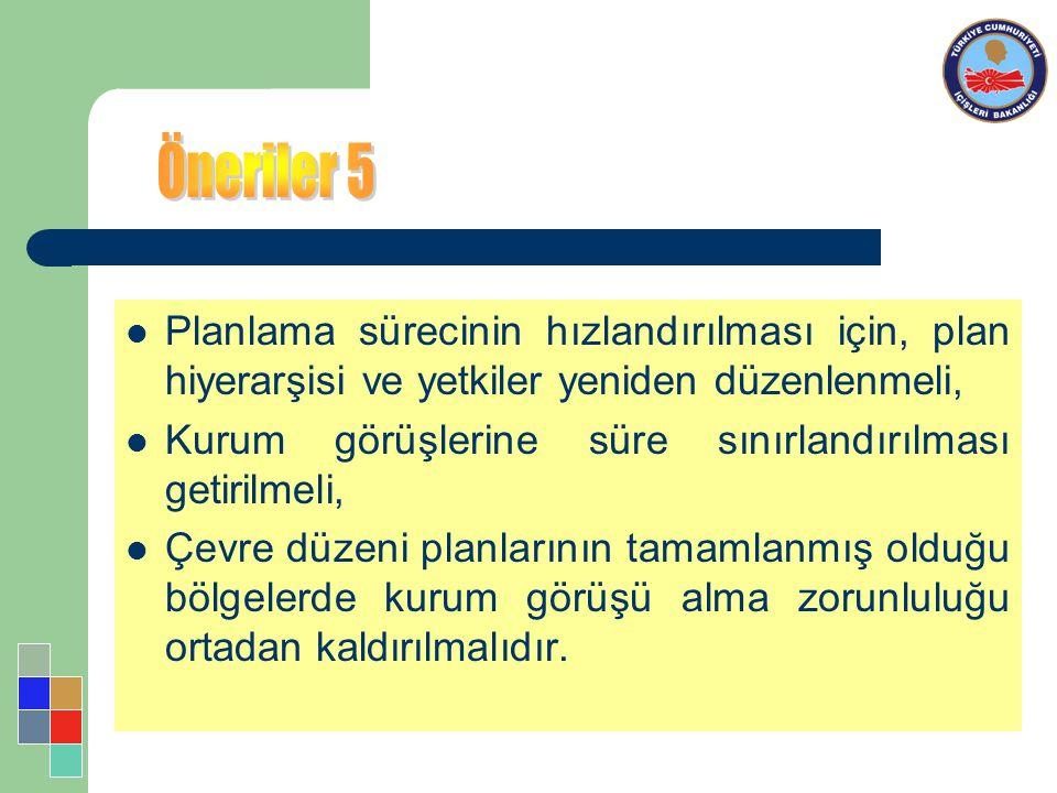 Öneriler 5 Planlama sürecinin hızlandırılması için, plan hiyerarşisi ve yetkiler yeniden düzenlenmeli,
