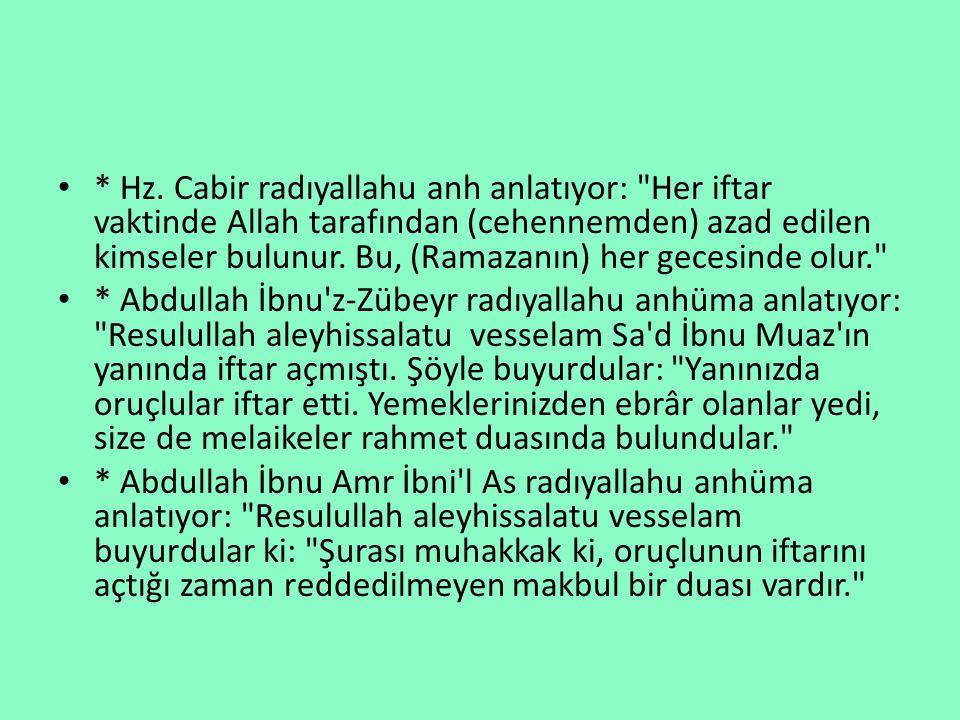 * Hz. Cabir radıyallahu anh anlatıyor: Her iftar vaktinde Allah tarafından (cehennemden) azad edilen kimseler bulunur. Bu, (Ramazanın) her gecesinde olur.