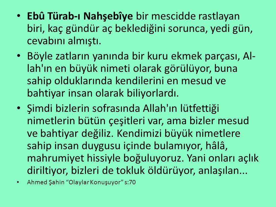 Ebû Türab-ı Nahşebîye bir mescidde rastlayan biri, kaç gündür aç beklediğini sorunca, yedi gün, cevabını almıştı.