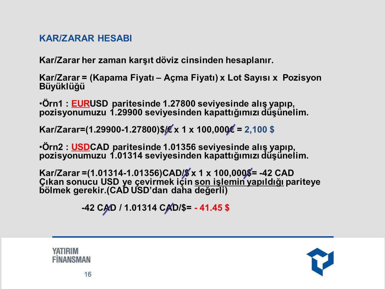 KAR/ZARAR HESABI Kar/Zarar her zaman karşıt döviz cinsinden hesaplanır. Kar/Zarar = (Kapama Fiyatı – Açma Fiyatı) x Lot Sayısı x Pozisyon Büyüklüğü.