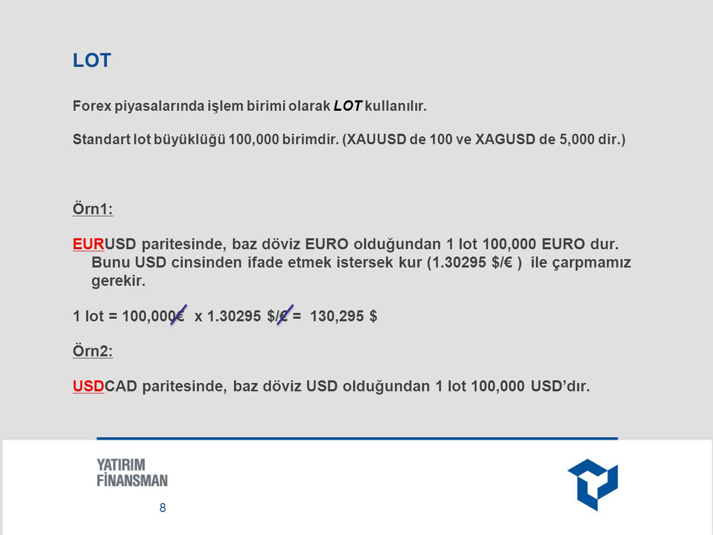 LOT Forex piyasalarında işlem birimi olarak LOT kullanılır. Standart lot büyüklüğü 100,000 birimdir. (XAUUSD de 100 ve XAGUSD de 5,000 dir.)