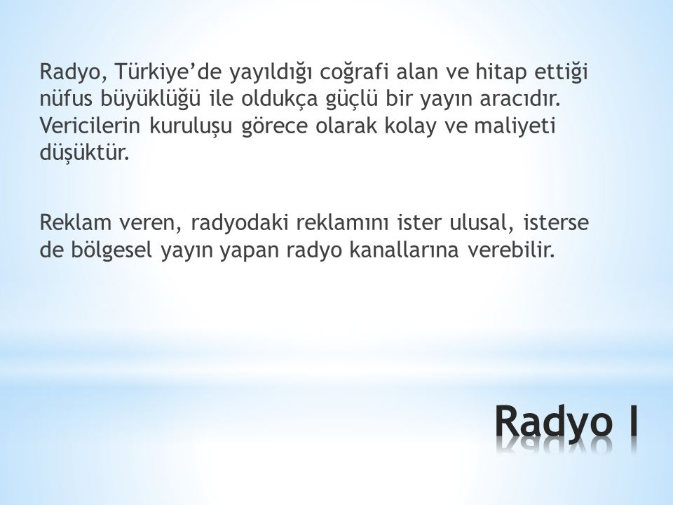 Radyo, Türkiye'de yayıldığı coğrafi alan ve hitap ettiği nüfus büyüklüğü ile oldukça güçlü bir yayın aracıdır. Vericilerin kuruluşu görece olarak kolay ve maliyeti düşüktür. Reklam veren, radyodaki reklamını ister ulusal, isterse de bölgesel yayın yapan radyo kanallarına verebilir.