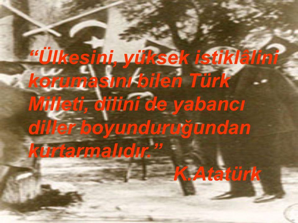 Ülkesini, yüksek istiklâlini korumasını bilen Türk Milleti, dilini de yabancı diller boyunduruğundan kurtarmalıdır.