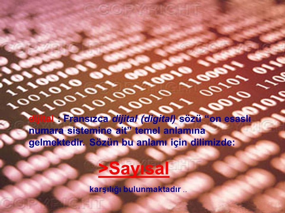 dijital : Fransızca dijital (digital) sözü on esaslı numara sistemine ait temel anlamına gelmektedir. Sözün bu anlamı için dilimizde: