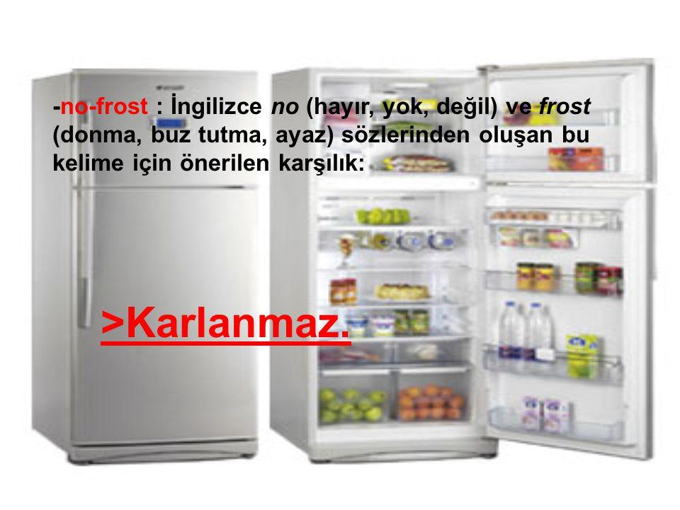 -no-frost : İngilizce no (hayır, yok, değil) ve frost (donma, buz tutma, ayaz) sözlerinden oluşan bu kelime için önerilen karşılık: