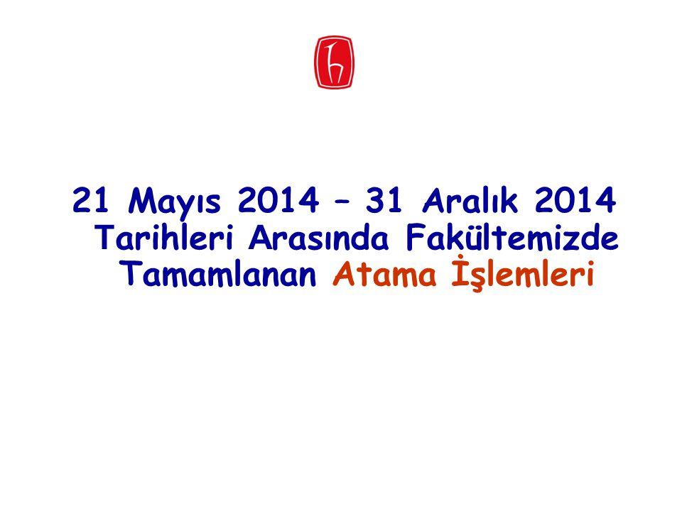 21 Mayıs 2014 – 31 Aralık 2014 Tarihleri Arasında Fakültemizde Tamamlanan Atama İşlemleri