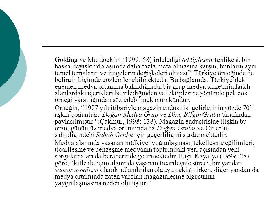 Golding ve Murdock'ın (1999: 58) irdelediği tektipleşme tehlikesi, bir başka deyişle dolaşımda daha fazla meta olmasına karşın, bunların aynı temel temaların ve imgelerin değişkeleri olması , Türkiye örneğinde de belirgin biçimde gözlemlenebilmektedir. Bu bağlamda, Türkiye'deki egemen medya ortamına bakıldığında, bir grup medya şirketinin farklı alanlardaki içerikleri belirlediğinden ve tektipleşme yönünde pek çok örneği yarattığından söz edebilmek mümkündür.