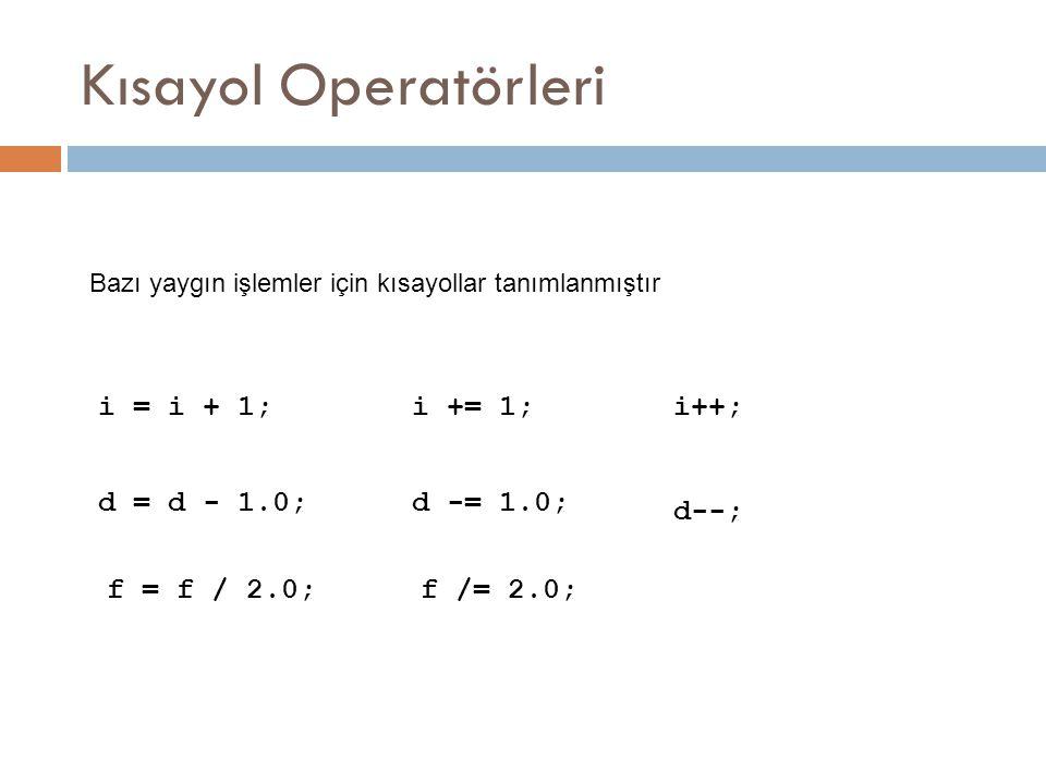Kısayol Operatörleri i = i + 1; i += 1; i++; d = d - 1.0; d -= 1.0;