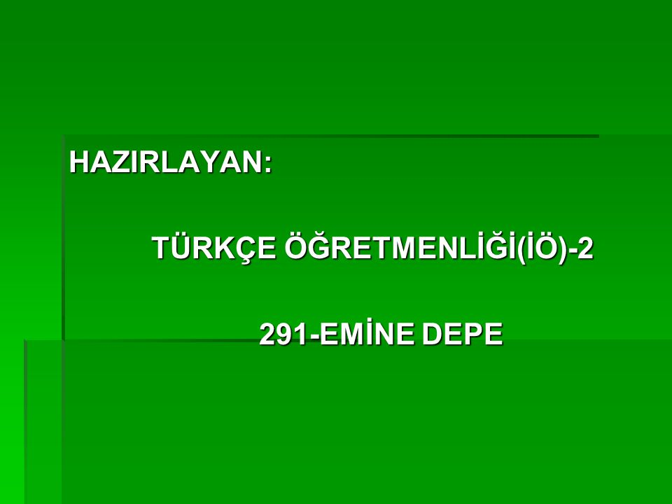 HAZIRLAYAN: TÜRKÇE ÖĞRETMENLİĞİ(İÖ)-2 291-EMİNE DEPE