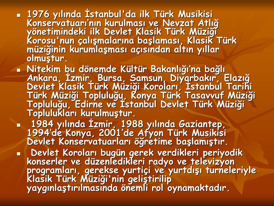 1976 yılında İstanbul da ilk Türk Musikisi Konservatuarı'nın kurulması ve Nevzat Atlığ yönetimindeki ilk Devlet Klasik Türk Müziği Korosu nun çalışmalarına başlaması, Klasik Türk müziğinin kurumlaşması açısından altın yıllar olmuştur.