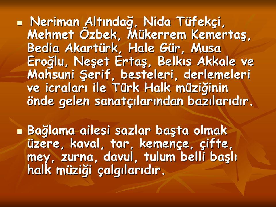 Neriman Altındağ, Nida Tüfekçi, Mehmet Özbek, Mükerrem Kemertaş, Bedia Akartürk, Hale Gür, Musa Eroğlu, Neşet Ertaş, Belkıs Akkale ve Mahsuni Şerif, besteleri, derlemeleri ve icraları ile Türk Halk müziğinin önde gelen sanatçılarından bazılarıdır.