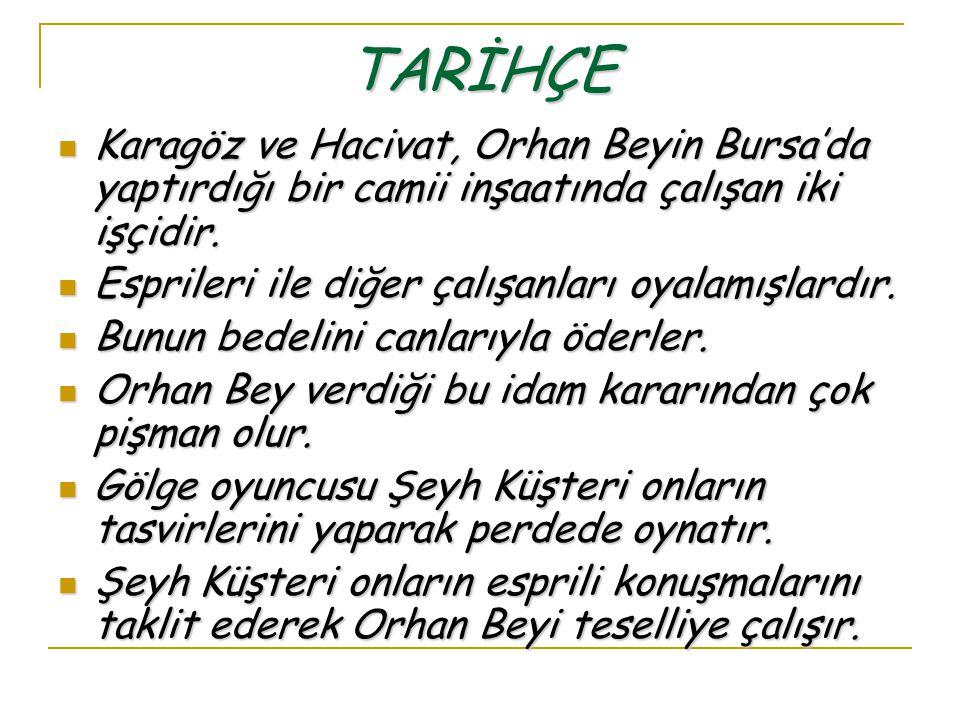 TARİHÇE Karagöz ve Hacivat, Orhan Beyin Bursa'da yaptırdığı bir camii inşaatında çalışan iki işçidir.