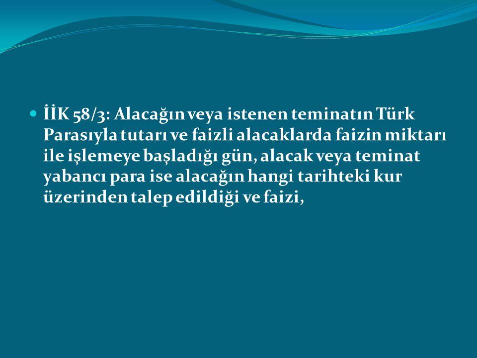 İİK 58/3: Alacağın veya istenen teminatın Türk Parasıyla tutarı ve faizli alacaklarda faizin miktarı ile işlemeye başladığı gün, alacak veya teminat yabancı para ise alacağın hangi tarihteki kur üzerinden talep edildiği ve faizi,