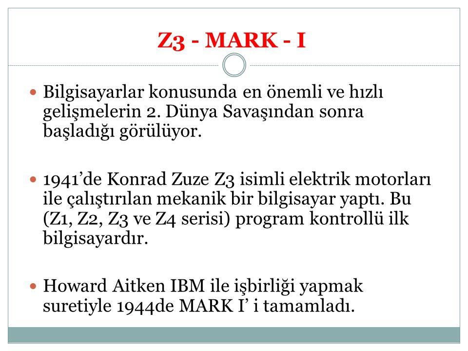 Z3 - MARK - I Bilgisayarlar konusunda en önemli ve hızlı gelişmelerin 2. Dünya Savaşından sonra başladığı görülüyor.