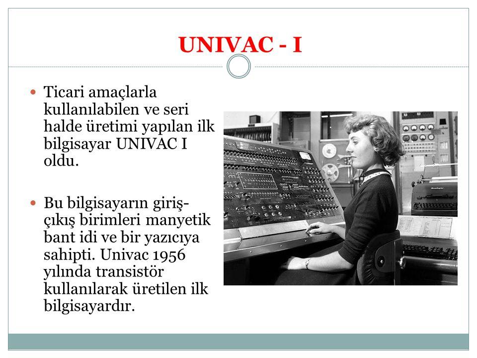 UNIVAC - I Ticari amaçlarla kullanılabilen ve seri halde üretimi yapılan ilk bilgisayar UNIVAC I oldu.