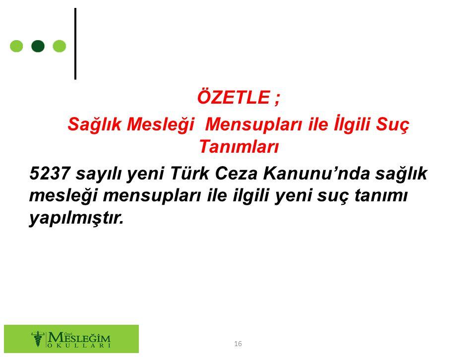 ÖZETLE ; Sağlık Mesleği Mensupları ile İlgili Suç Tanımları 5237 sayılı yeni Türk Ceza Kanunu'nda sağlık mesleği mensupları ile ilgili yeni suç tanımı yapılmıştır.