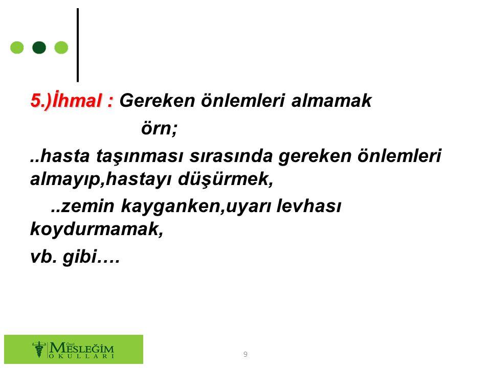 5. )İhmal : Gereken önlemleri almamak örn;