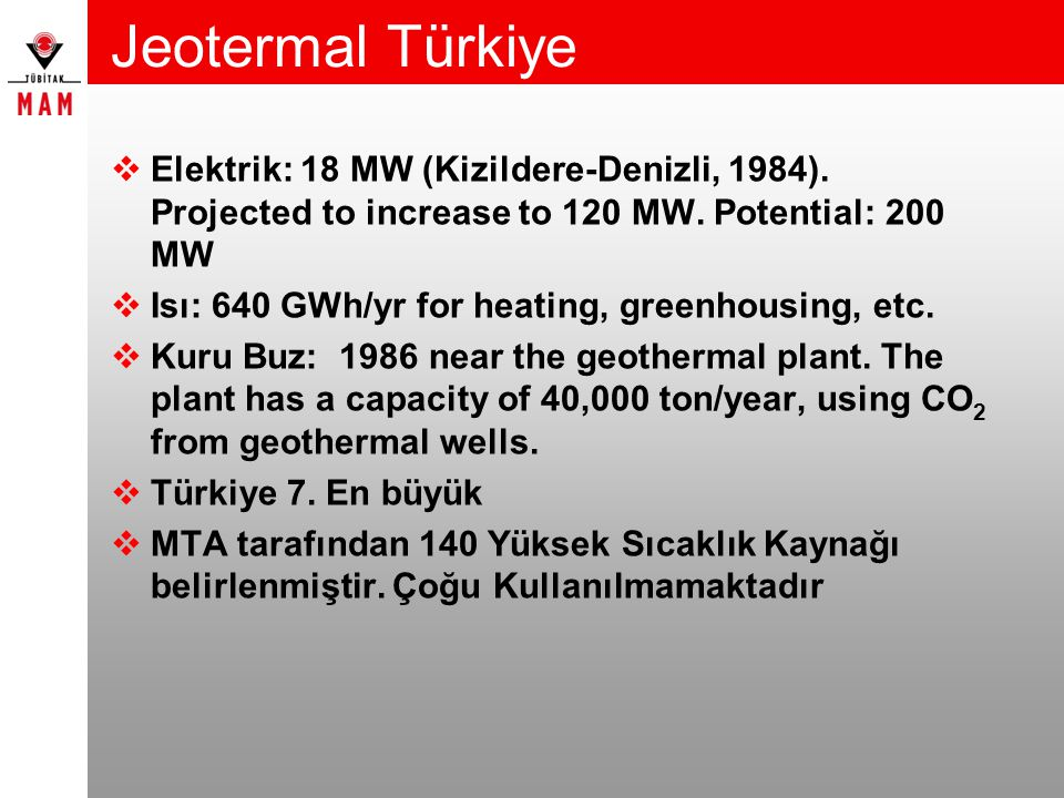 Jeotermal Türkiye Elektrik: 18 MW (Kizildere-Denizli, 1984). Projected to increase to 120 MW. Potential: 200 MW.