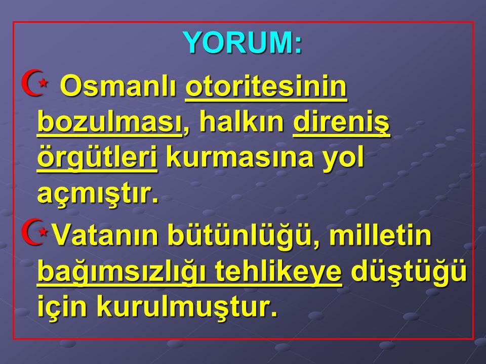 YORUM: Osmanlı otoritesinin bozulması, halkın direniş örgütleri kurmasına yol açmıştır.