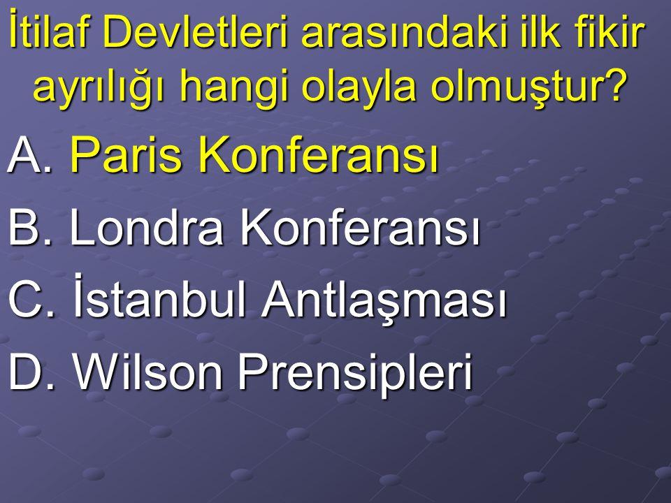 A. Paris Konferansı B. Londra Konferansı C. İstanbul Antlaşması