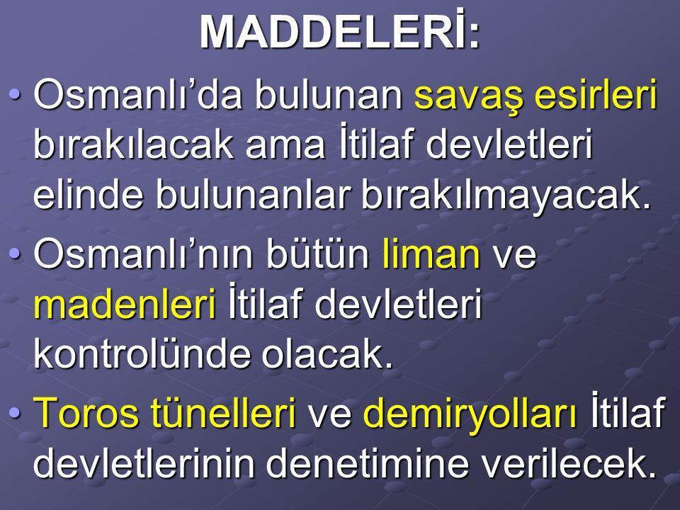 MADDELERİ: Osmanlı'da bulunan savaş esirleri bırakılacak ama İtilaf devletleri elinde bulunanlar bırakılmayacak.