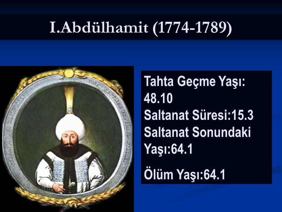 I.Abdülhamit (1774-1789) Tahta Geçme Yaşı: 48.10 Saltanat Süresi:15.3 Saltanat Sonundaki Yaşı:64.1.