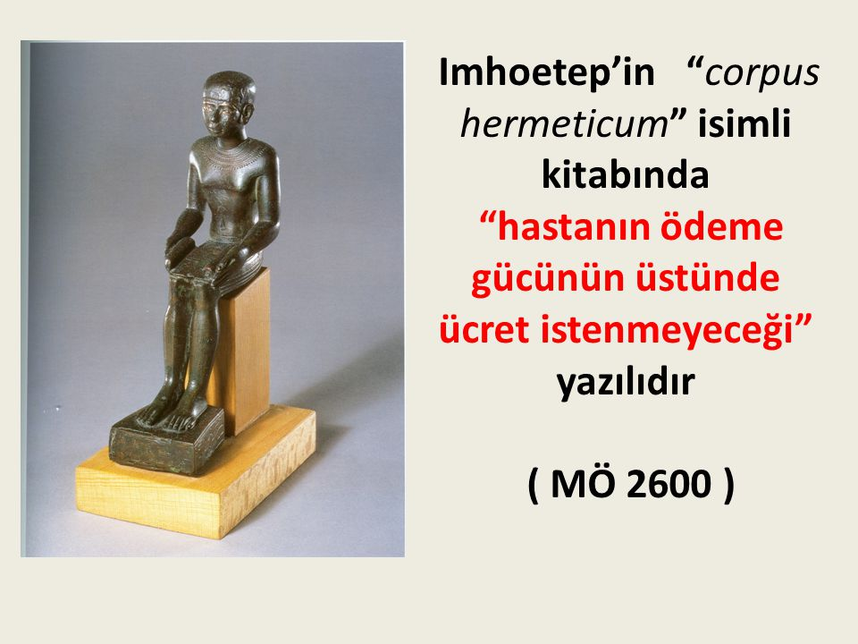 Imhoetep'in corpus hermeticum isimli kitabında hastanın ödeme gücünün üstünde ücret istenmeyeceği yazılıdır ( MÖ 2600 )