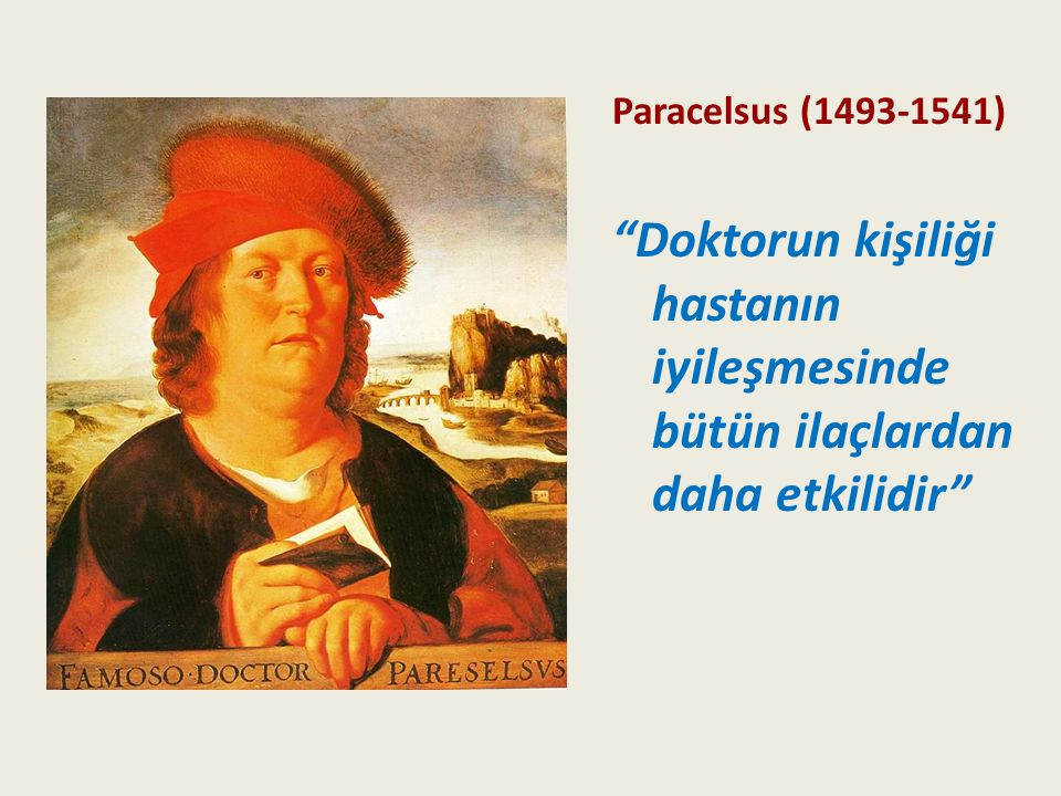 Paracelsus (1493-1541) Doktorun kişiliği hastanın iyileşmesinde bütün ilaçlardan daha etkilidir