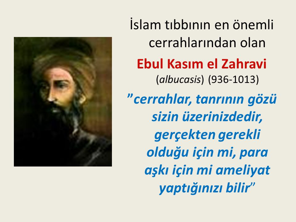 İslam tıbbının en önemli cerrahlarından olan Ebul Kasım el Zahravi (albucasis) (936-1013) cerrahlar, tanrının gözü sizin üzerinizdedir, gerçekten gerekli olduğu için mi, para aşkı için mi ameliyat yaptığınızı bilir
