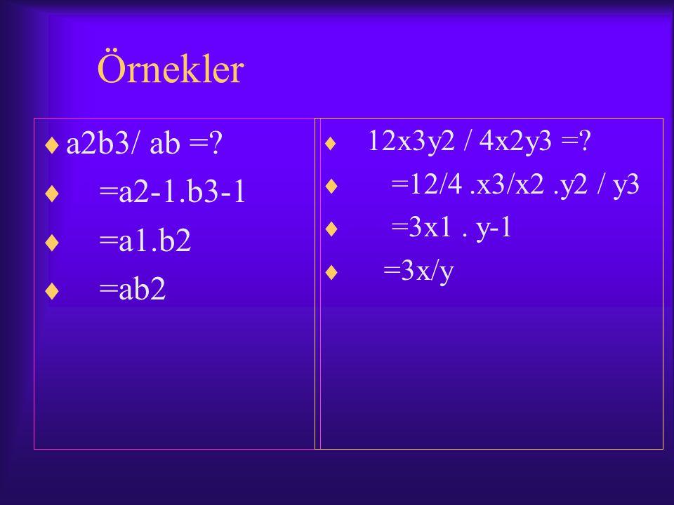 Örnekler a2b3/ ab = =a2-1.b3-1 =a1.b2 =ab2 =12/4 .x3/x2 .y2 / y3