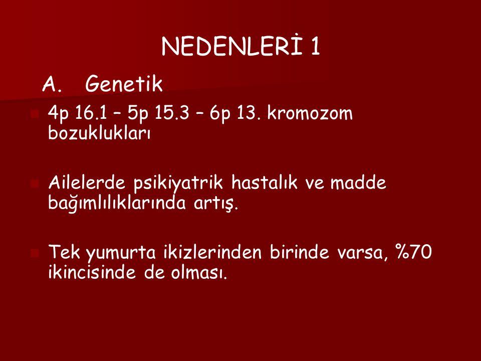 NEDENLERİ 1 Genetik 4p 16.1 – 5p 15.3 – 6p 13. kromozom bozuklukları