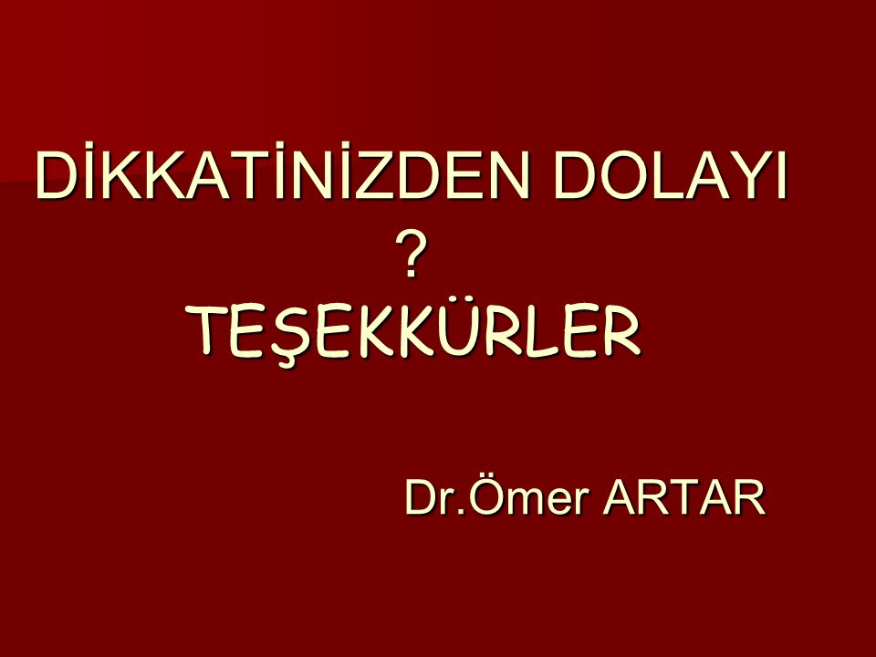 DİKKATİNİZDEN DOLAYI TEŞEKKÜRLER Dr.Ömer ARTAR