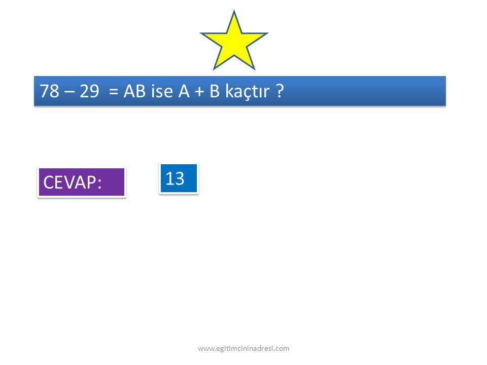 78 – 29 = AB ise A + B kaçtır 13 CEVAP: www.egitimcininadresi.com