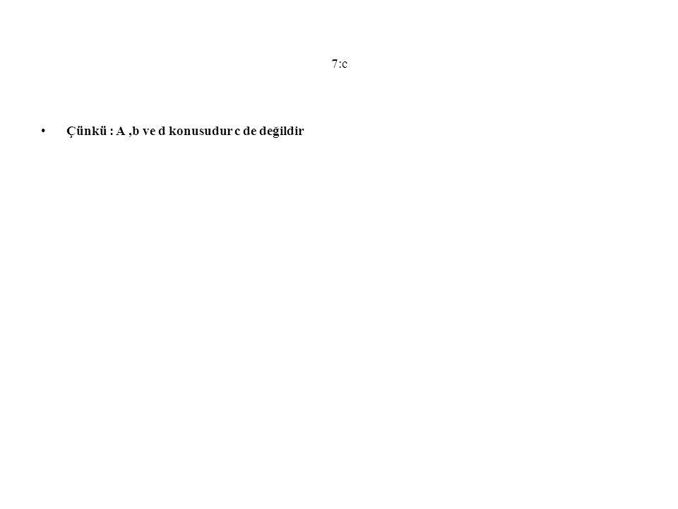 7:c Çünkü : A ,b ve d konusudur c de değildir