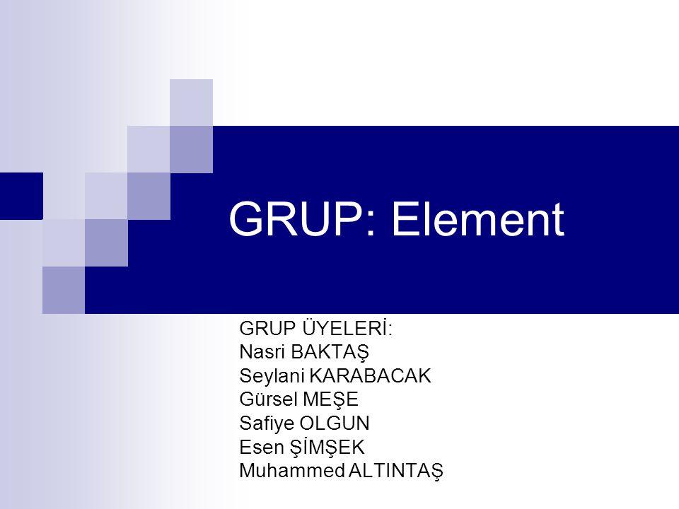 GRUP: Element GRUP ÜYELERİ: Nasri BAKTAŞ Seylani KARABACAK Gürsel MEŞE