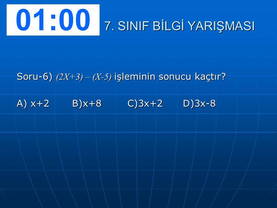 7. SINIF BİLGİ YARIŞMASI Soru-6) (2X+3) – (X-5) işleminin sonucu kaçtır A) x+2 B)x+8 C)3x+2 D)3x-8