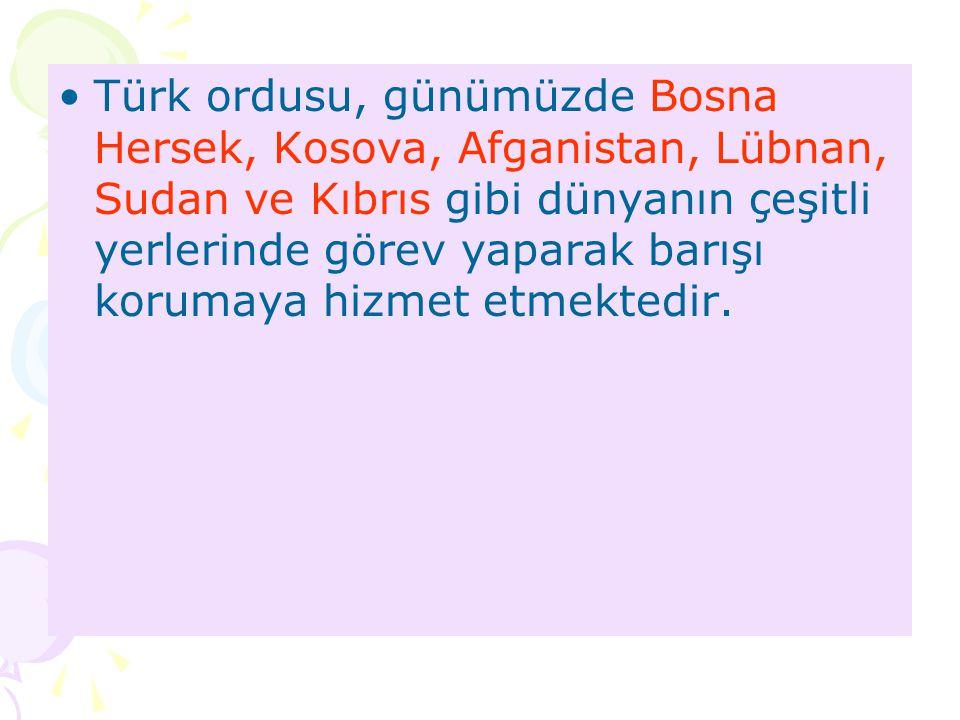 Türk ordusu, günümüzde Bosna Hersek, Kosova, Afganistan, Lübnan, Sudan ve Kıbrıs gibi dünyanın çeşitli yerlerinde görev yaparak barışı korumaya hizmet etmektedir.