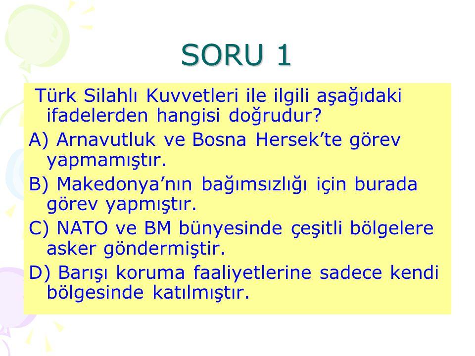 SORU 1 Türk Silahlı Kuvvetleri ile ilgili aşağıdaki ifadelerden hangisi doğrudur A) Arnavutluk ve Bosna Hersek'te görev yapmamıştır.