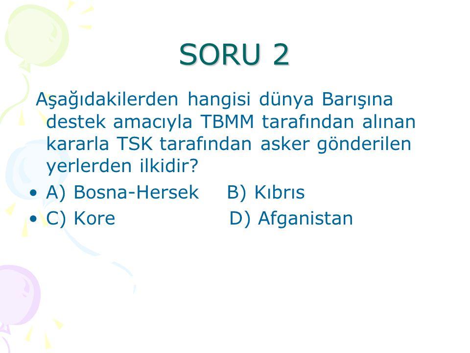 SORU 2 Aşağıdakilerden hangisi dünya Barışına destek amacıyla TBMM tarafından alınan kararla TSK tarafından asker gönderilen yerlerden ilkidir